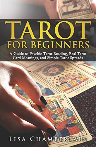 Tarot for Beginners: A Guide to Psychic Tarot Reading, Real Tarot Card Meanings, and Simple Tarot Spreads By Lisa Chamberlain