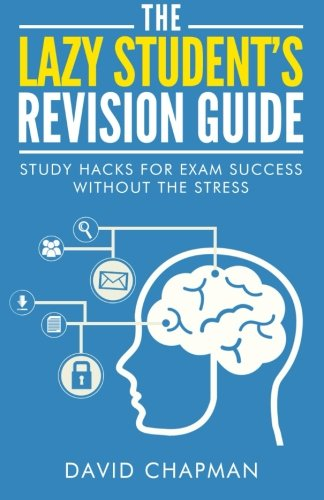 The Lazy Student's Revision Guide: Study Hacks For Exam Success Without The Stress (The Lazy Student's Guide) By Dr David Chapman (The Open University UK)