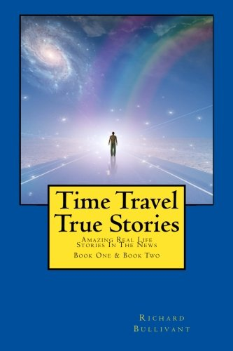 Time Travel True Stories: Amazing Real Life Stories In The News: 1-2 (Book 1 & 2) By Richard Bullivant