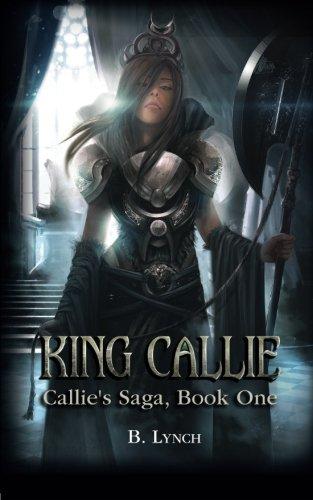 King Callie: Volume 1 (Callie's Saga) By B Lynch