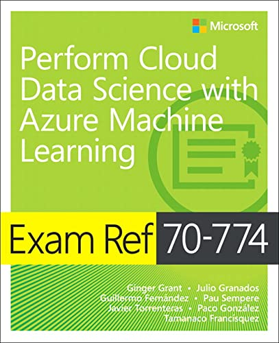 Exam Ref 70-774 Perform Cloud Data Science with Azure Machine Learning By Ginger Grant
