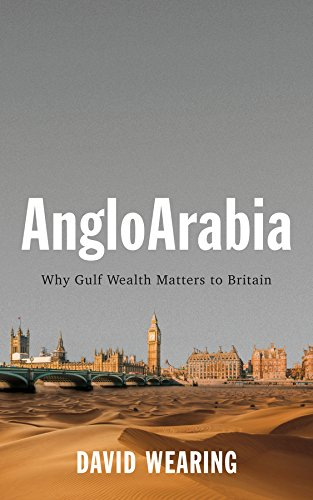 AngloArabia: Why Gulf Wealth Matters to Britain By David Wearing