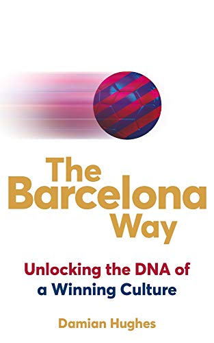 The Barcelona Way: How to Create a High-Performance Culture By Damian Hughes