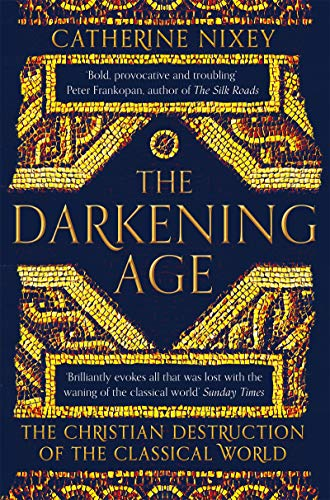 The Darkening Age: The Christian Destruction of the Classical World By Catherine Nixey