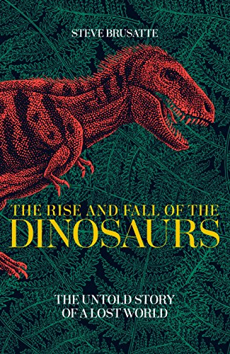The Rise and Fall of the Dinosaurs: The Untold Story of a Lost World By Steve Brusatte