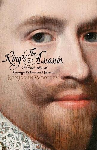 The King's Assassin: The Fatal Affair of George Villiers and James I by Benjamin Woolley