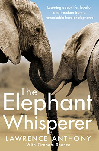 The Elephant Whisperer: Learning About Life, Loyalty and Freedom From a Remarkable Herd of Elephants By Anthony Lawrence