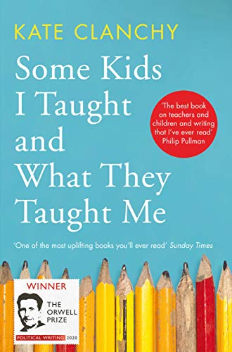 Some Kids I Taught and What They Taught Me By Kate Clanchy