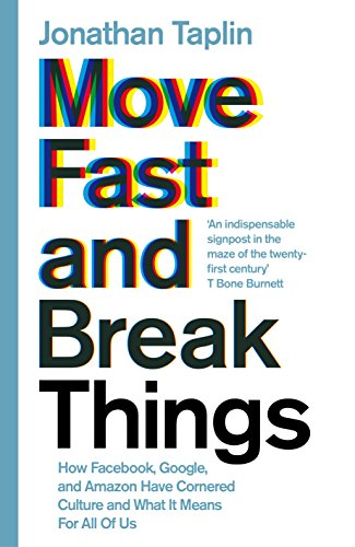 Move Fast and Break Things: How Facebook, Google, and Amazon Have Cornered Culture and What It Means For All Of Us By Jonathan Taplin