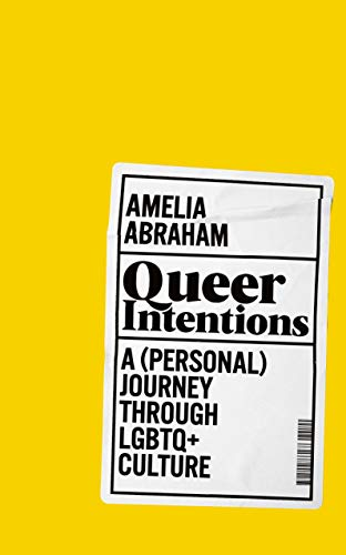 Queer Intentions: A (Personal) Journey Through LGBTQ + Culture By Amelia Abraham
