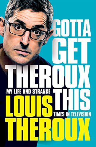 Gotta Get Theroux This Gotta Get Theroux This: My life and strange times in television By Louis Theroux