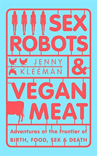 Sex Robots & Vegan Meat By Jenny Kleeman