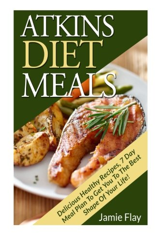 Atkins Diet Meals: Delicious Healthy Recipes, 7 Day Meal By Jamie Flay