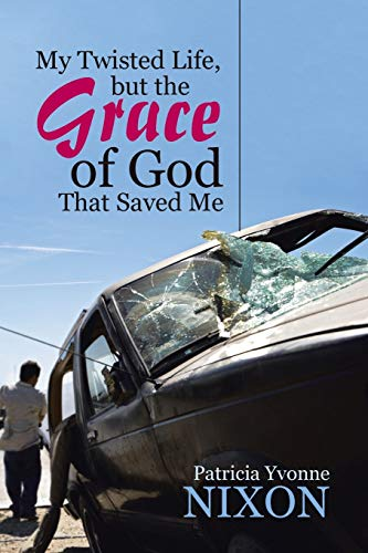 My Twisted Life, But the Grace of God That Saved Me By Patricia Yvonne Nixon