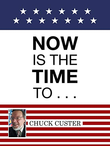 Now Is the Time to . . . By Chuck Custer