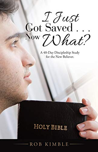 I Just Got Saved . . . Now What? By Rob Kimble