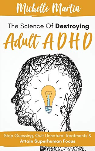 The Science of Destroying Adult ADHD By Michelle Martin