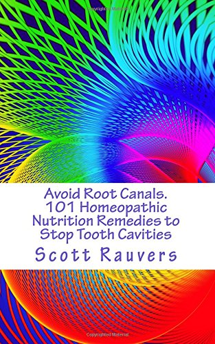 Avoid Root Canals. 101 Homeopathic Nutrition Remedies to Stop Tooth Cavities By MR Scott Rauvers Sir