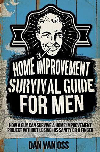 Home Improvement Survival Guide for Men By Dan Van Oss