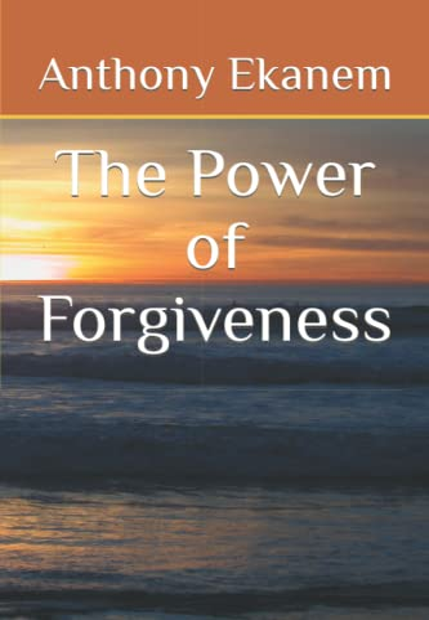 The Power of Forgiveness By Anthony Ekanem