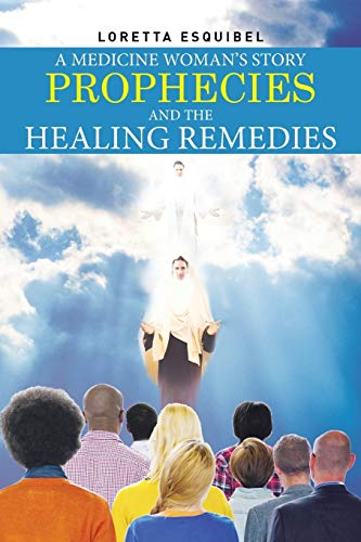 A Medicine Woman's Story, Prophecies and the Healing Remedies By Loretta Esquibel