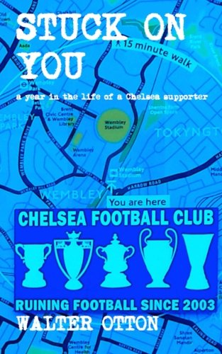 Stuck on You - A Year in the Life of a Chelsea Supporter By Walter Otton