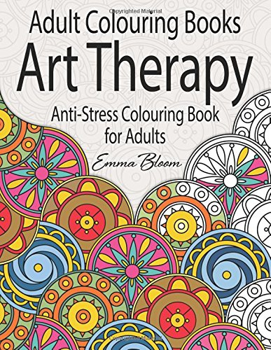 Adult Colouring Books: An Art Therapy Anti-Stress Colouring Book for Adults By Emma Bloom