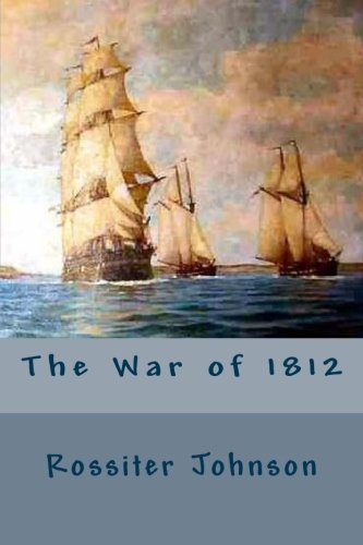 The War of 1812 By Rossiter Johnson