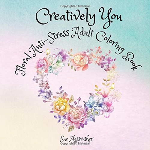 Creatively You Floral Anti-Stress Adult Coloring Book: Volume 1 (Adult Coloring Books) By Sue Messruther