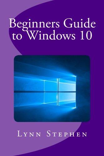 Beginners Guide to Windows 10 By Professor Lynn Stephen (University of Oregon)