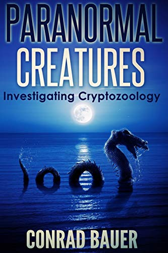 Paranormal Creatures Investigating Cryptozoology By Conrad Bauer