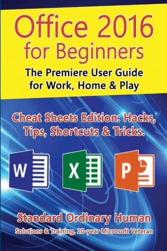 Office 2016 for Beginners: The Premiere User Guide for Work, Home & Play.: Cheat Sheets Edition: Hacks, Tips, Shortcuts & Tricks. By Ordinary Human