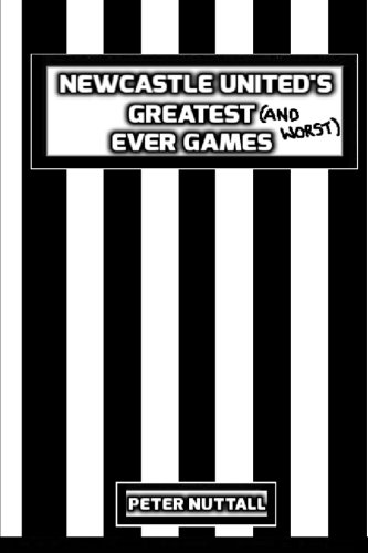 Newcastle United's Greatest Ever Games By Peter Nuttall