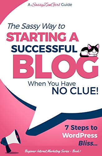 Starting a Successful Blog When You Have No Clue! - 7 Steps to Wordpress Bliss... By A Sassyzengirl Guide