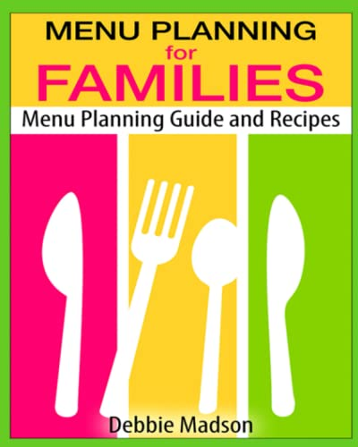 Menu Planning for Families: Menu Planning Guide and Recipes With Over 100 Kid Friendly Dinner Recipes: Volume 1 (Family Menu Planning Series) By Debbie Madson