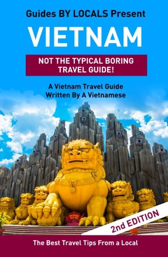 Vietnam: By Locals - A Vietnam Travel Guide Written By A Vietnamese: The Best Travel Tips About Where to Go and What to See in Vietnam By By Locals