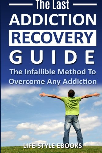 Addiction: The Last ADDICTION RECOVERY Guide - The Infallible Method To Overcome Any Addiction: (addiction, addiction recovery, breaking addiction, ... addiction recovery, recovery, clean) By Life -Style