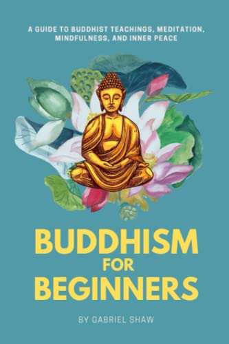 Buddhism: Buddhism for Beginners, A Guide to Buddhist Teachings, Meditation, Mindfulness, and Inner Peace By Gabriel Shaw