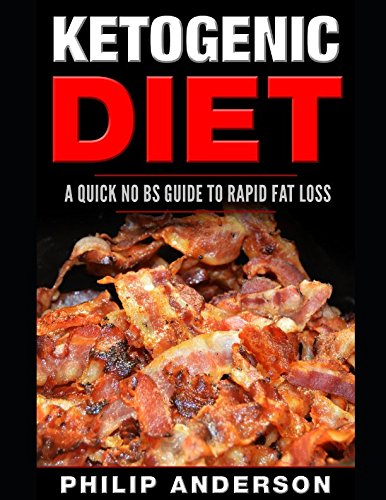 Ketogenic Diet: A Quick No BS Guide to Rapid Fat Loss By Philip Anderson