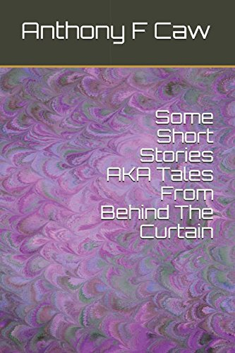 Some Short Stories AKA Tales From Behind The Curtain By Anthony F Caw