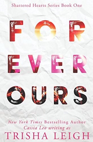 Forever Ours: A Young Adult Coming of Age Romance (Shattered Hearts Series (YA)) By Cassia Leo