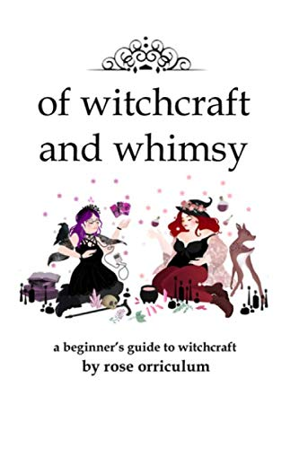 Of Witchcraft and Whimsy: A Beginner's Guide to Basic Witchcraft By Orriculum Rose