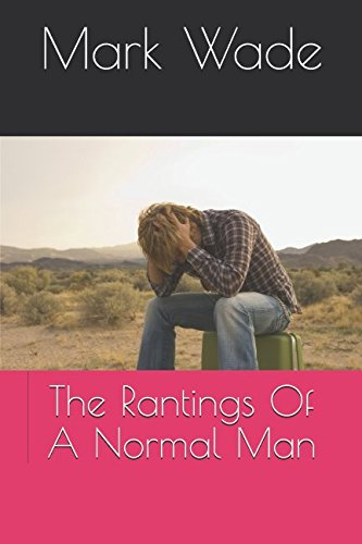 The Rantings Of A Normal Man By Mark Wade