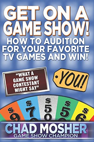 Get on a Game Show!: How to Audition For Your Favorite TV Games and Win! By Chad Mosher