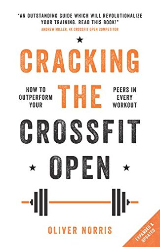 Cracking the CrossFit Open: How to Outperform Your Peers in Every Workout By Oliver Norris