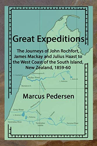 Great Expeditions: The Journeys of John Rochfort, James Mackay and Julius Haast to the West Coast of the South Island, New Zealand, 1859-60 By Marcus Pedersen