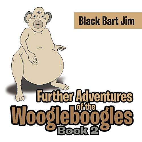 Further Adventures of the Woogleboogles By Black Bart Jim