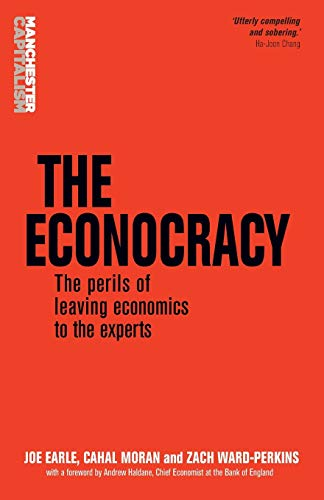 The Econocracy: The Perils of Leaving Economics to the Experts by Joe Earle