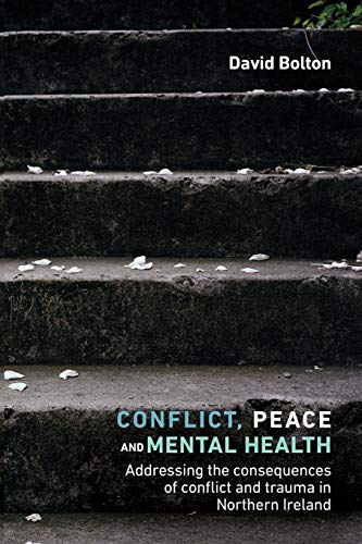 Conflict, Peace and Mental Health: Addressing the Consequences of Conflict and Trauma in Northern Ireland By David Bolton