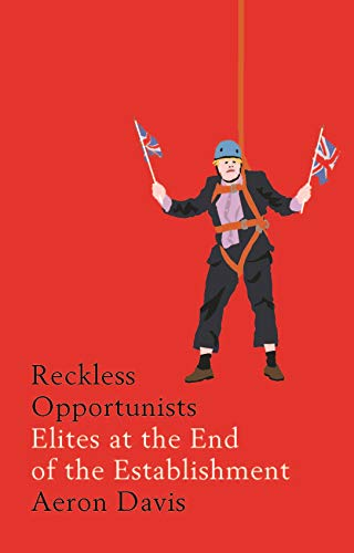Reckless Opportunists: Elites at the End of the Establishment (Manchester Capitalism) By Aeron Davis